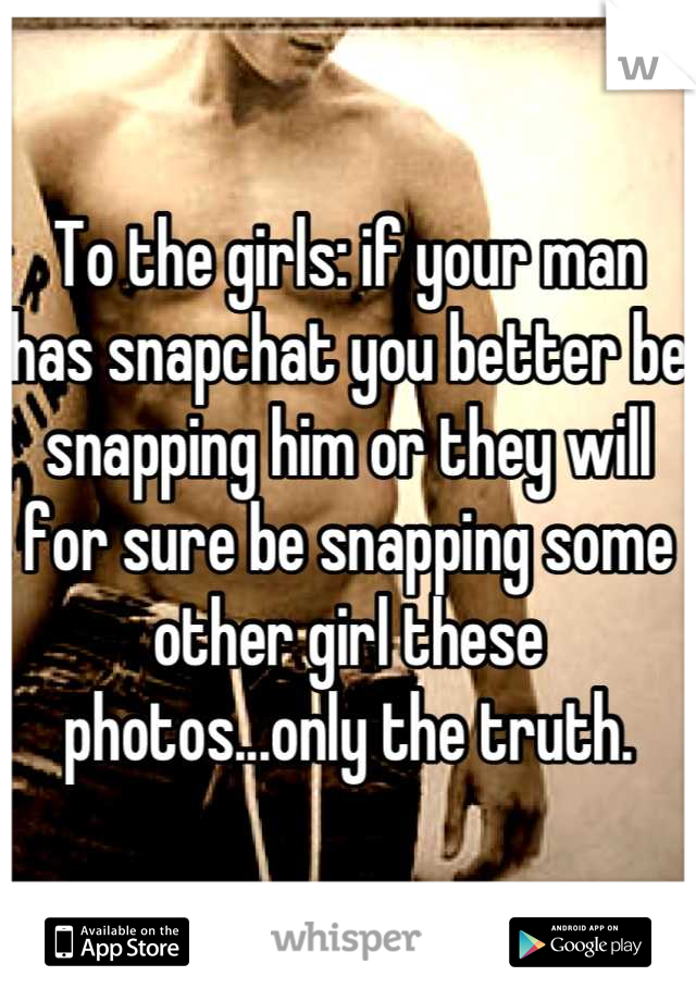 To the girls: if your man has snapchat you better be snapping him or they will for sure be snapping some other girl these photos...only the truth.