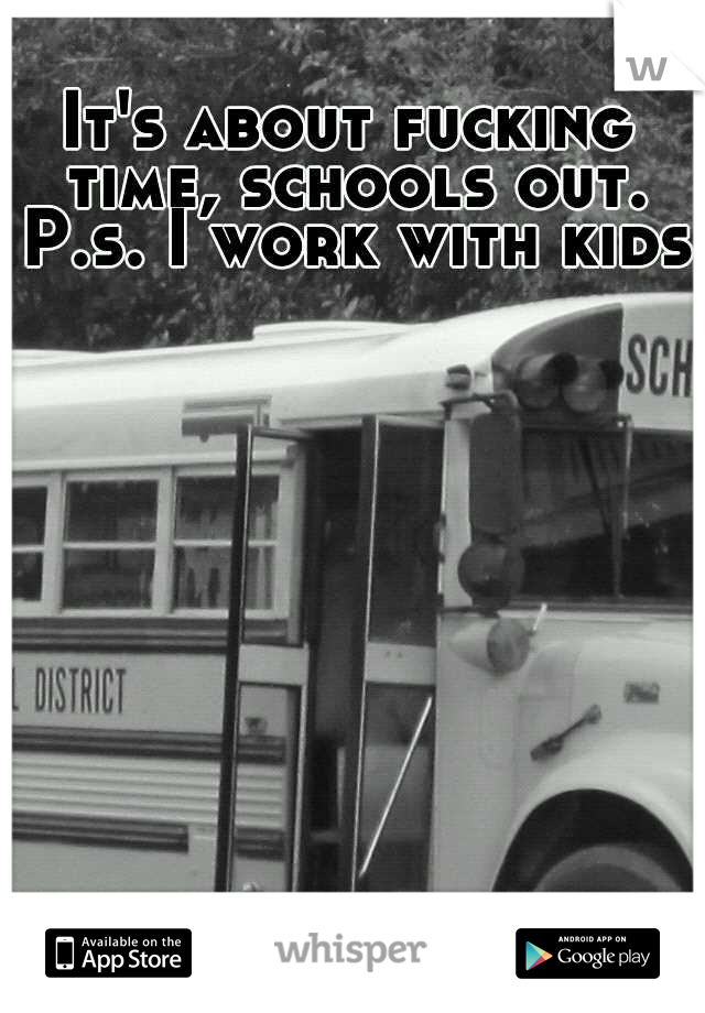 It's about fucking time, schools out. P.s. I work with kids.