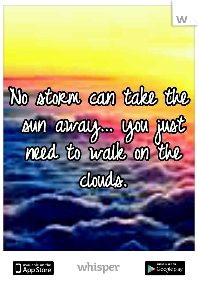 No storm can take the sun away... you just need to walk on the clouds.