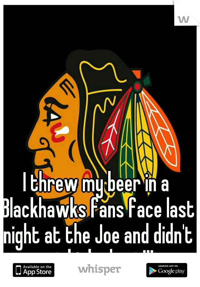 I threw my beer in a Blackhawks fans face last night at the Joe and didn't get kicked out!!!