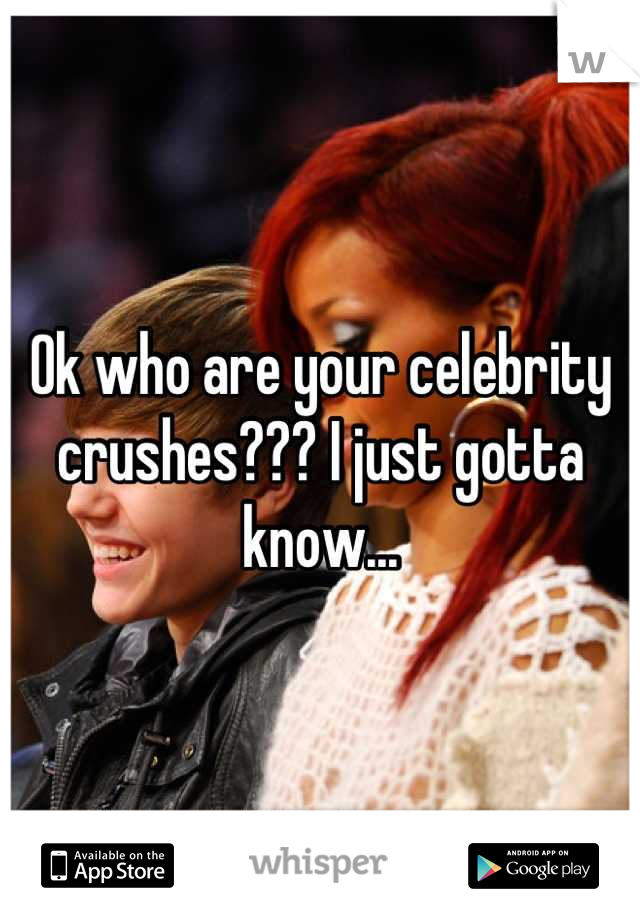 Ok who are your celebrity crushes??? I just gotta know...