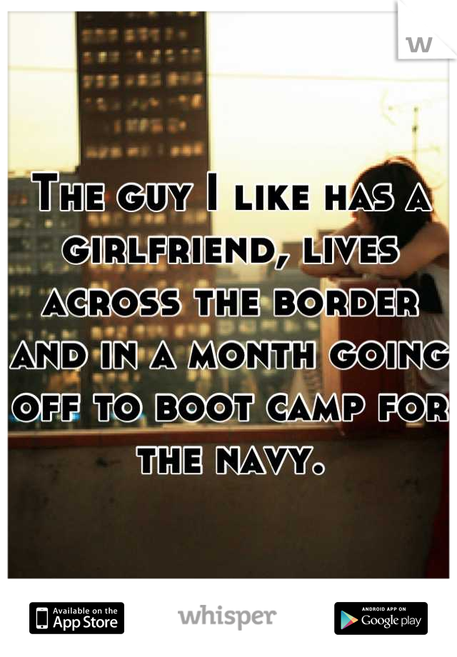 The guy I like has a girlfriend, lives across the border and in a month going off to boot camp for the navy.