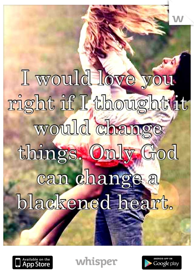 I would love you right if I thought it would change things. Only God can change a blackened heart.