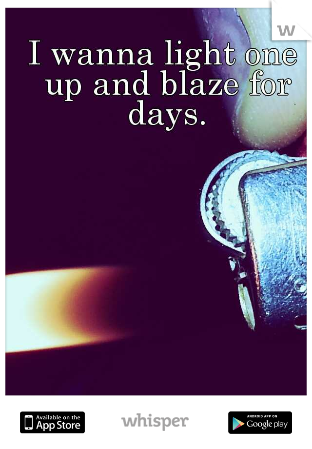 I wanna light one up and blaze for days.