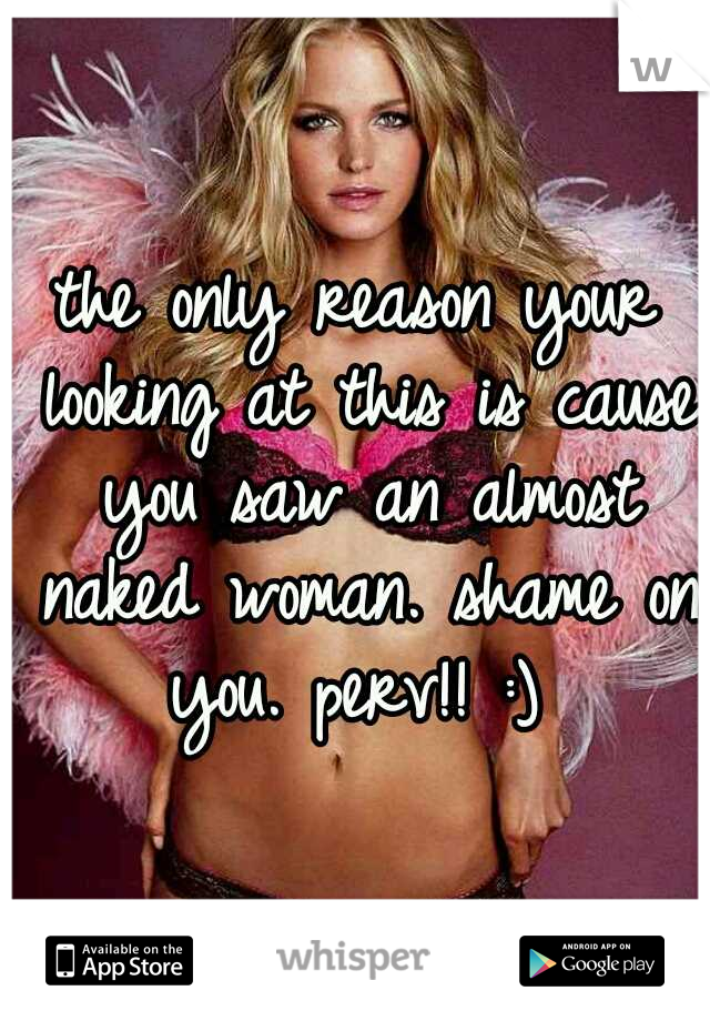 the only reason your looking at this is cause you saw an almost naked woman. shame on you. perv!! :)