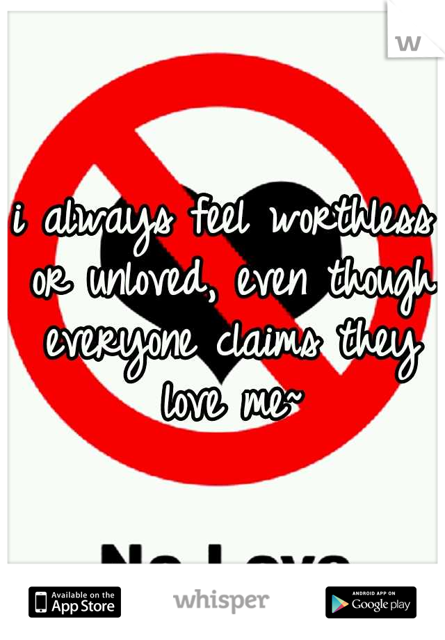 i always feel worthless or unloved, even though everyone claims they love me~