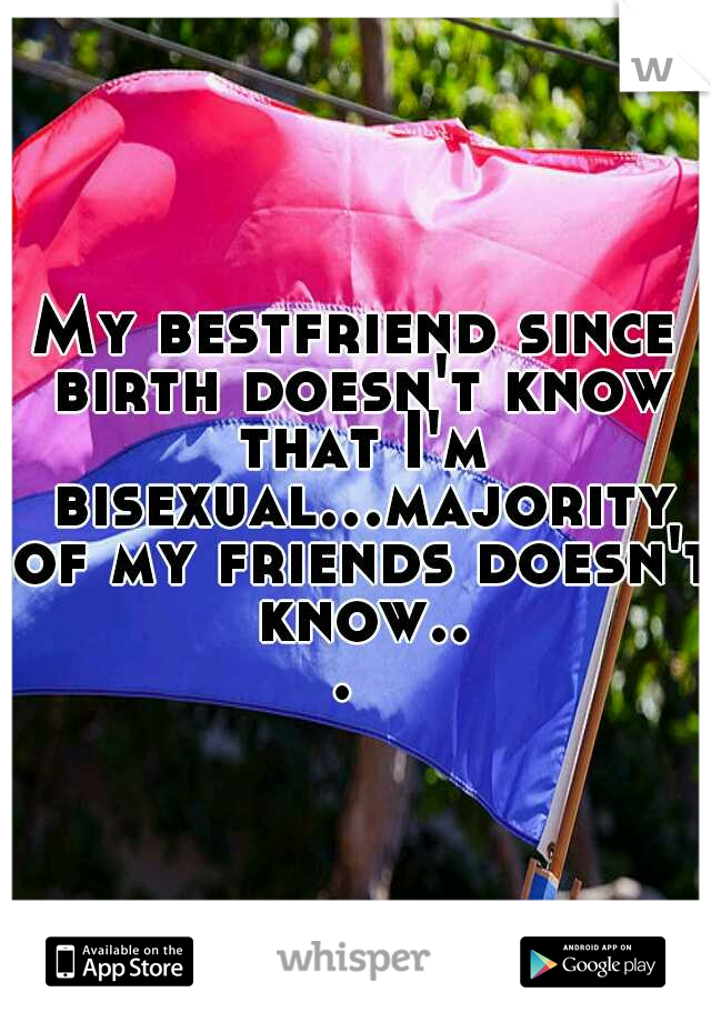 My bestfriend since birth doesn't know that I'm bisexual...majority of my friends doesn't know...