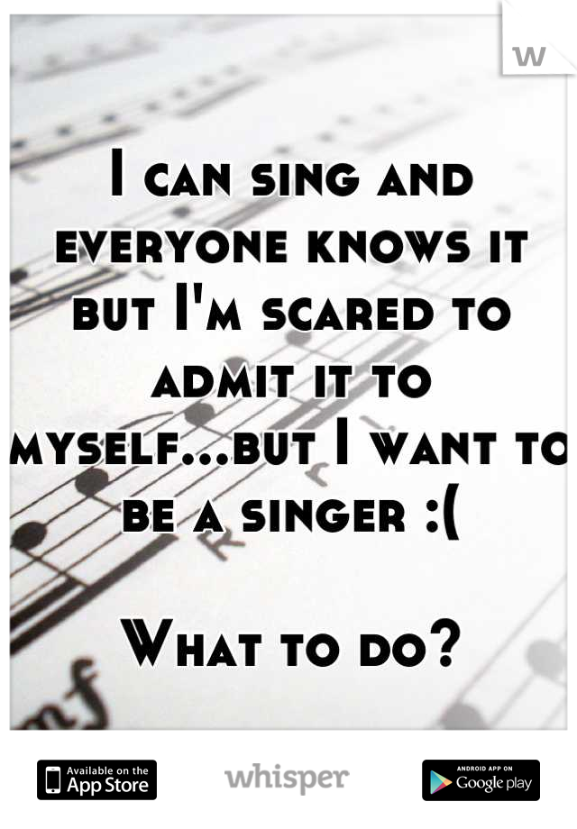 I can sing and everyone knows it but I'm scared to admit it to myself...but I want to be a singer :(  What to do?
