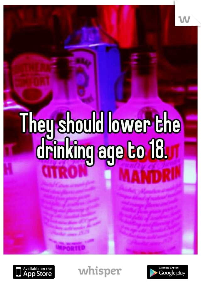 They should lower the drinking age to 18.