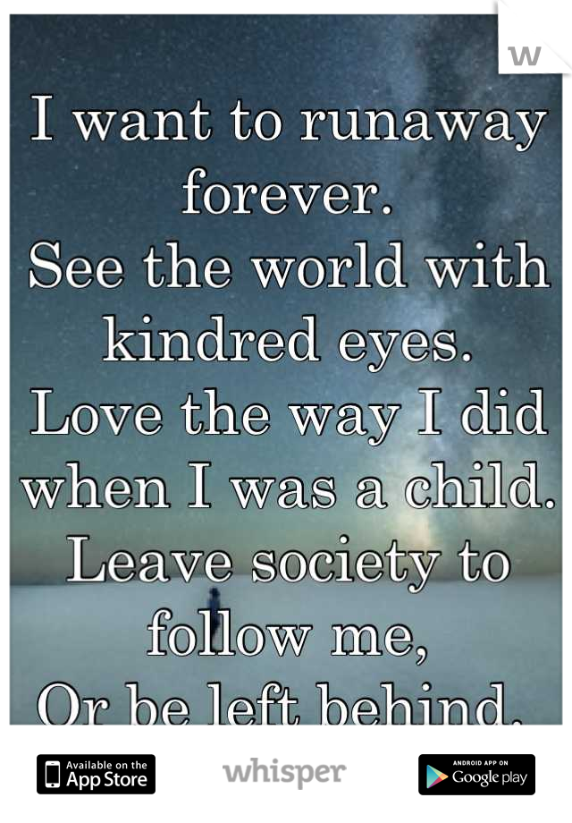 I want to runaway forever.  See the world with kindred eyes.  Love the way I did when I was a child.  Leave society to follow me, Or be left behind.