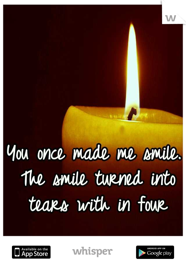 You once made me smile. The smile turned into tears with in four days. 😔
