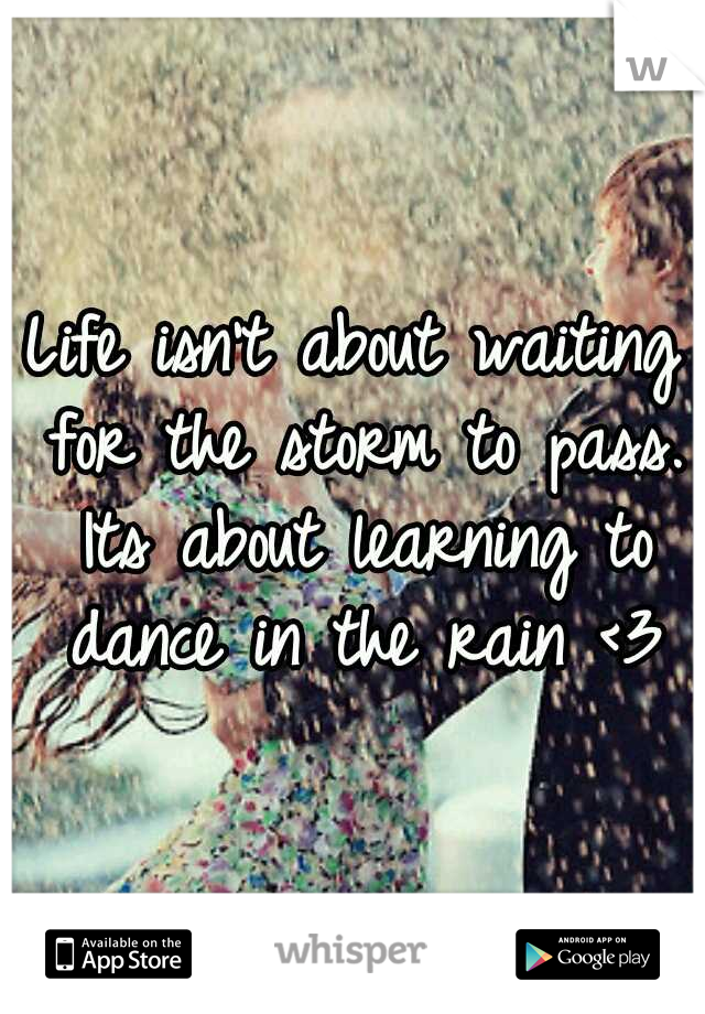 Life isn't about waiting for the storm to pass. Its about learning to dance in the rain <3