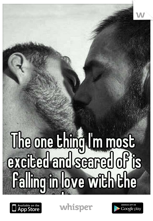 The one thing I'm most excited and scared of is falling in love with the right man.