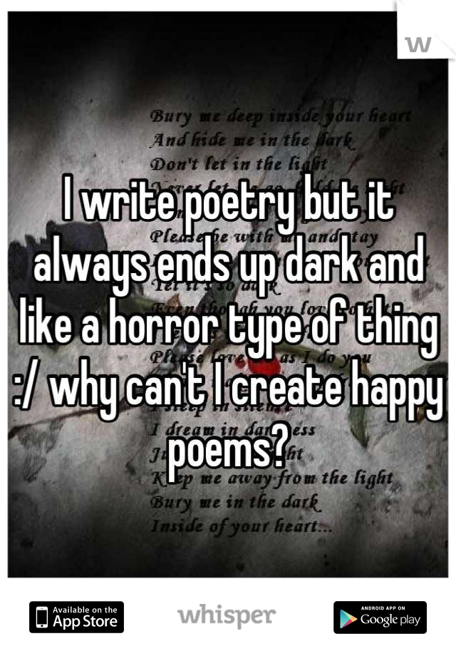 I write poetry but it always ends up dark and like a horror type of thing :/ why can't I create happy poems?