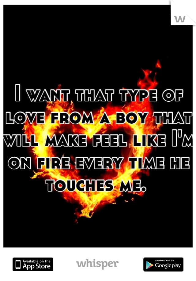 I want that type of love from a boy that will make feel like I'm on fire every time he touches me.