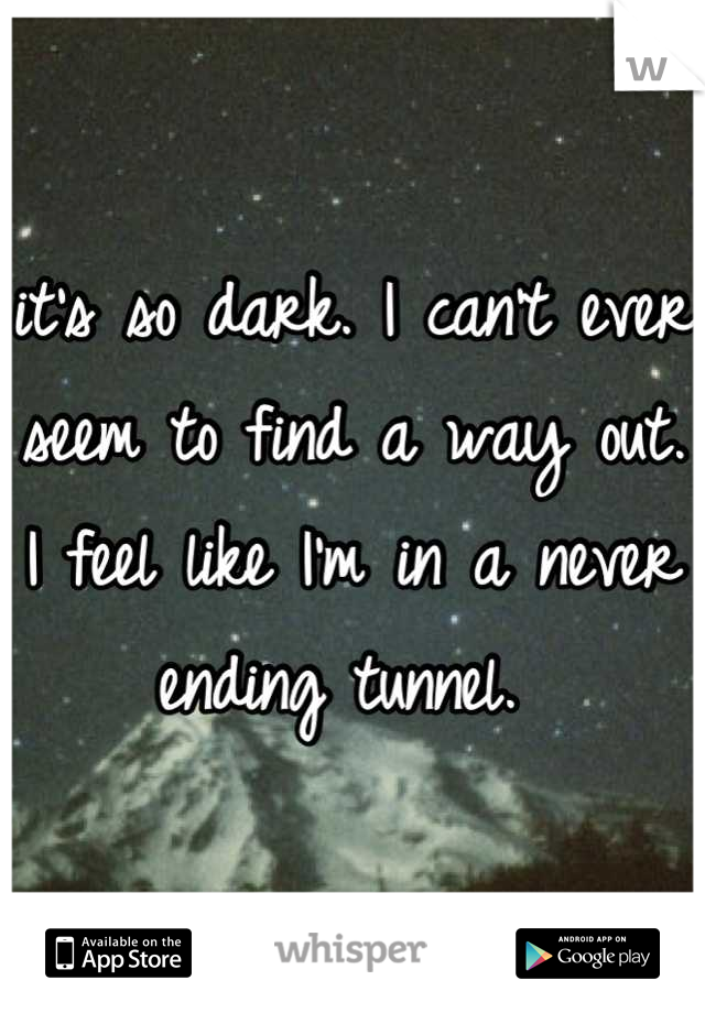 it's so dark. I can't ever seem to find a way out. I feel like I'm in a never ending tunnel.