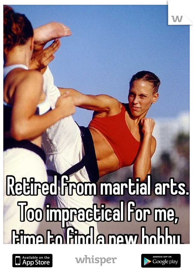 Retired from martial arts. Too impractical for me, time to find a new hobby.