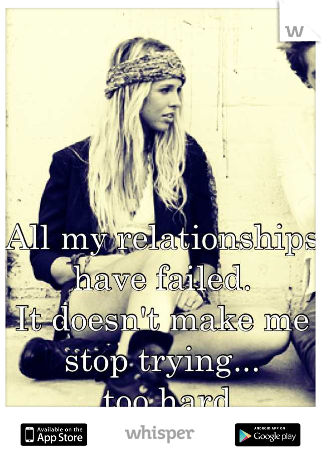 All my relationships have failed.  It doesn't make me stop trying... ...too hard.