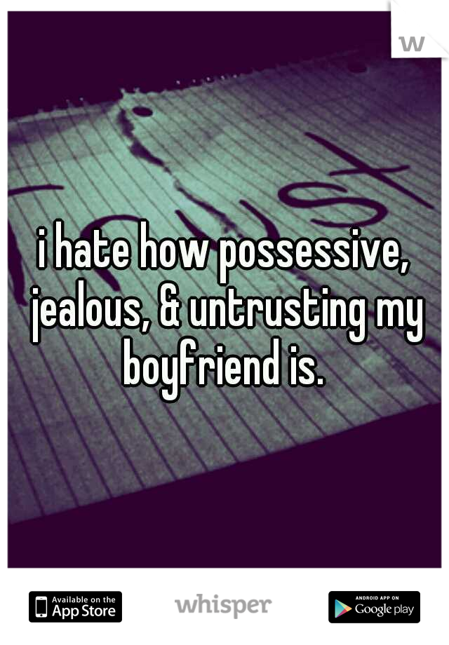 i hate how possessive, jealous, & untrusting my boyfriend is.