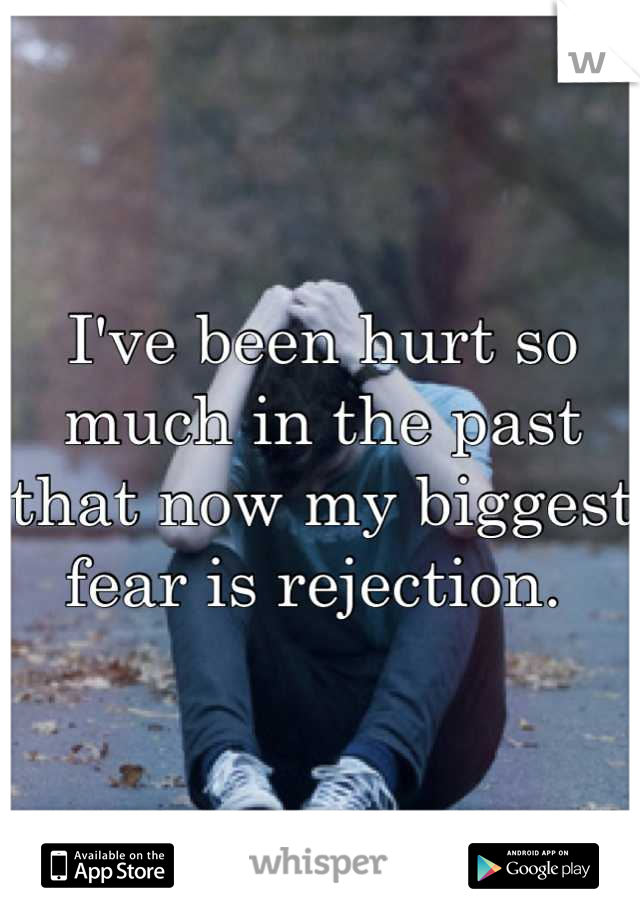 I've been hurt so much in the past that now my biggest fear is rejection.