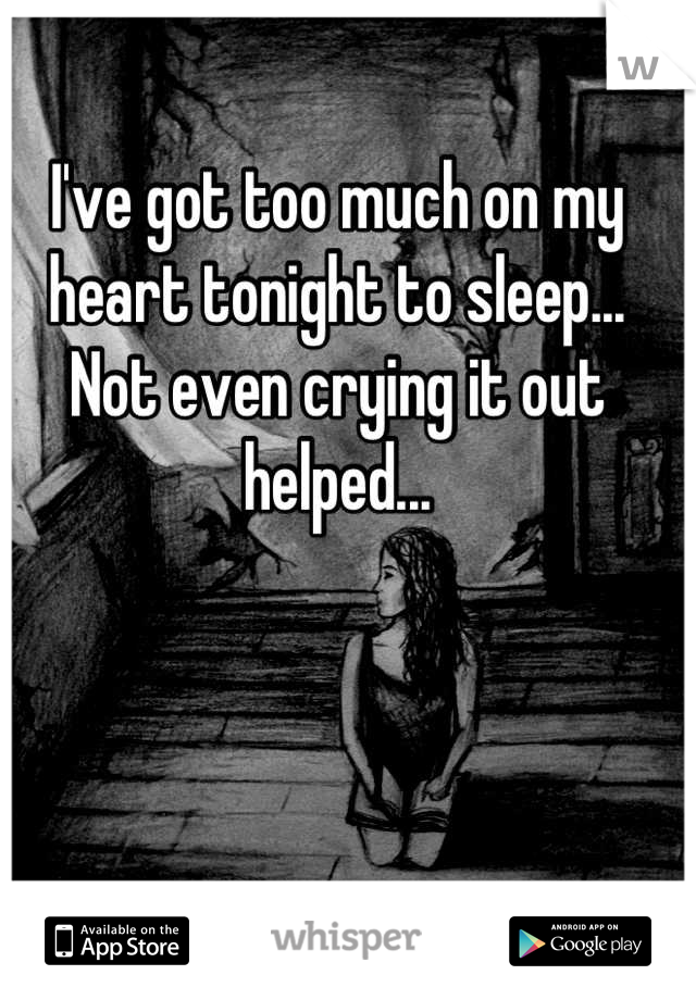 I've got too much on my heart tonight to sleep... Not even crying it out helped...
