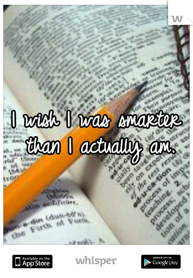I wish I was smarter than I actually am.