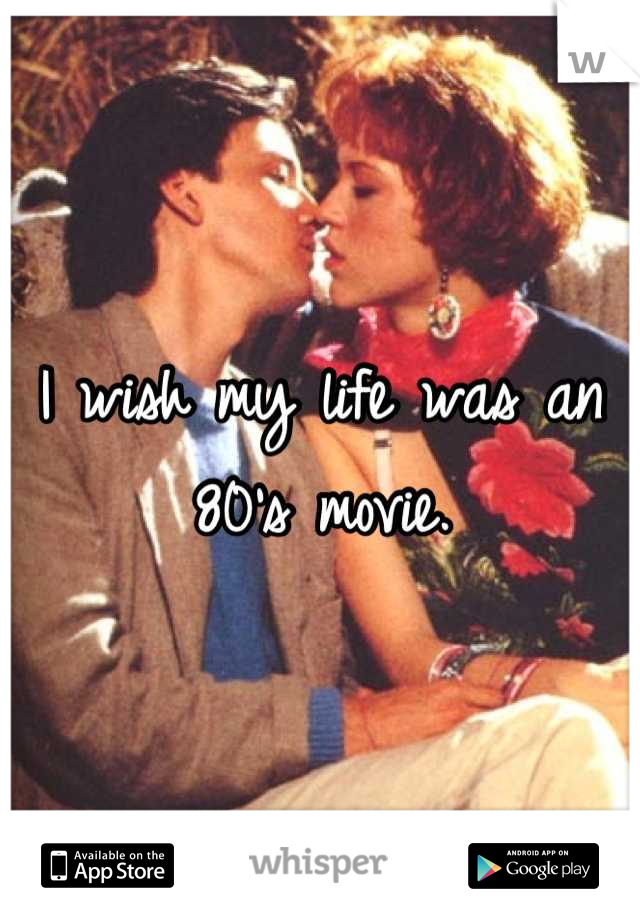 I wish my life was an 80's movie.