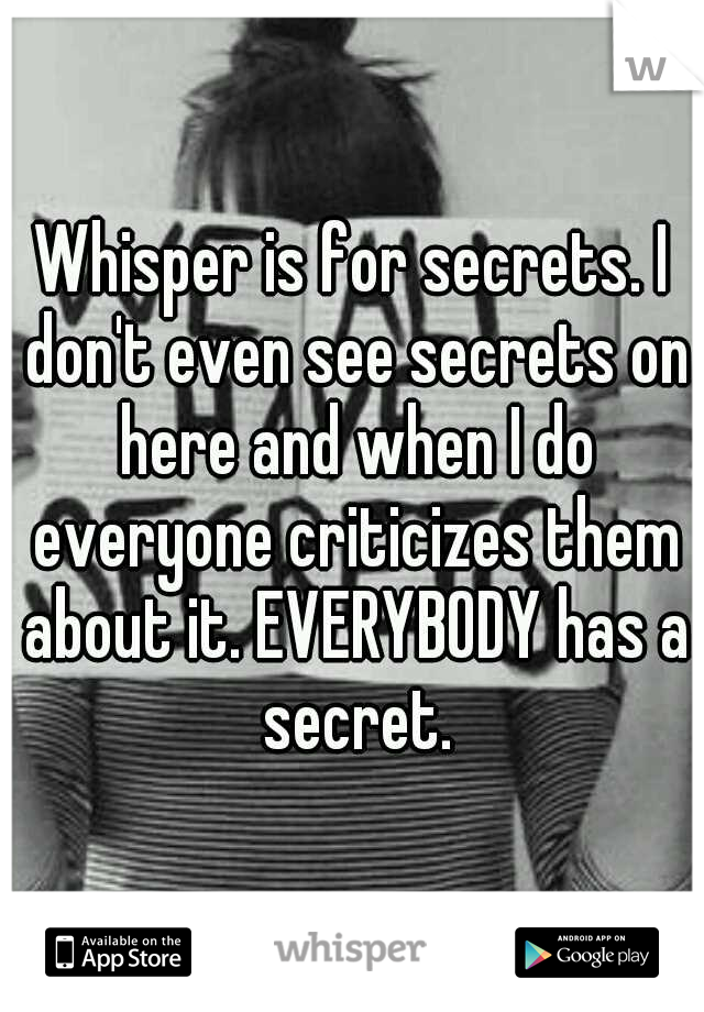 Whisper is for secrets. I don't even see secrets on here and when I do everyone criticizes them about it. EVERYBODY has a secret.