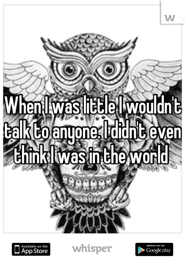 When I was little I wouldn't talk to anyone. I didn't even think I was in the world