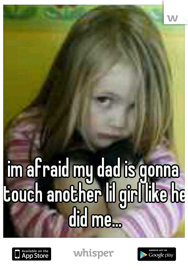 im afraid my dad is gonna touch another lil girl like he did me...
