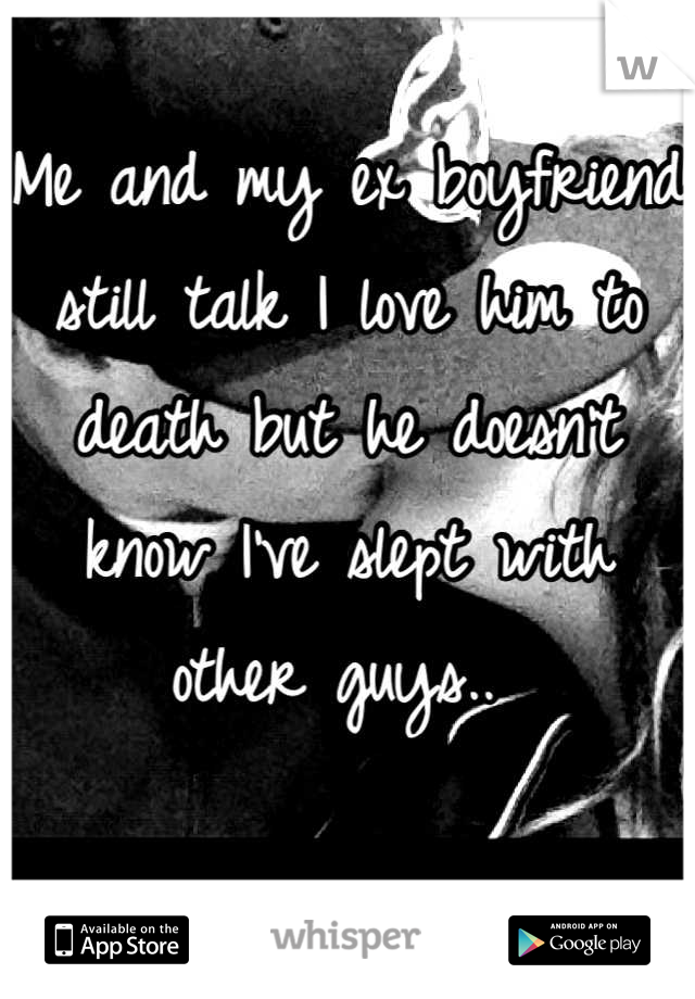 Me and my ex boyfriend still talk I love him to death but he doesn't know I've slept with other guys..