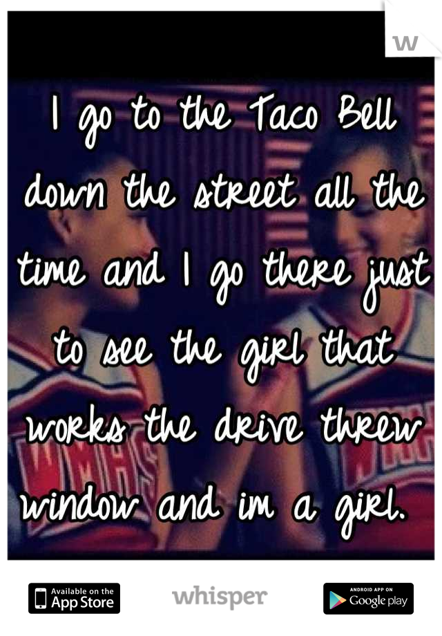 I go to the Taco Bell down the street all the time and I go there just to see the girl that works the drive threw window and im a girl.