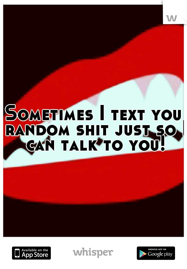 Sometimes I text you random shit just so I can talk to you!