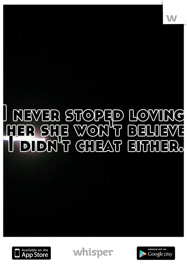 I never stoped loving her she won't believe I didn't cheat either.