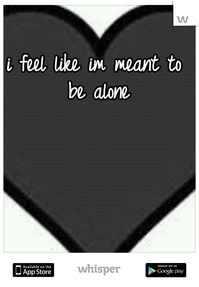 i feel like im meant to be alone