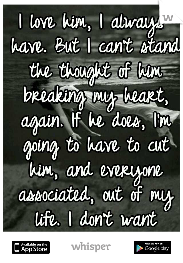I love him, I always have. But I can't stand the thought of him breaking my heart, again. If he does, I'm going to have to cut him, and everyone associated, out of my life. I don't want reminders. :'(