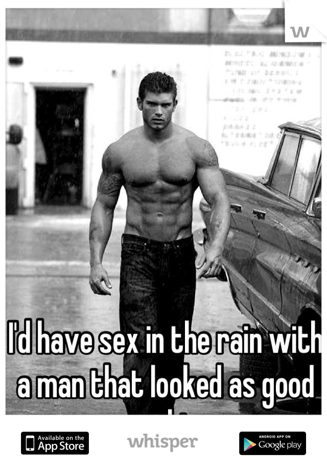 I'd have sex in the rain with a man that looked as good as this.