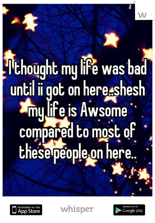 I thought my life was bad until ii got on here..shesh my life is Awsome compared to most of these people on here..