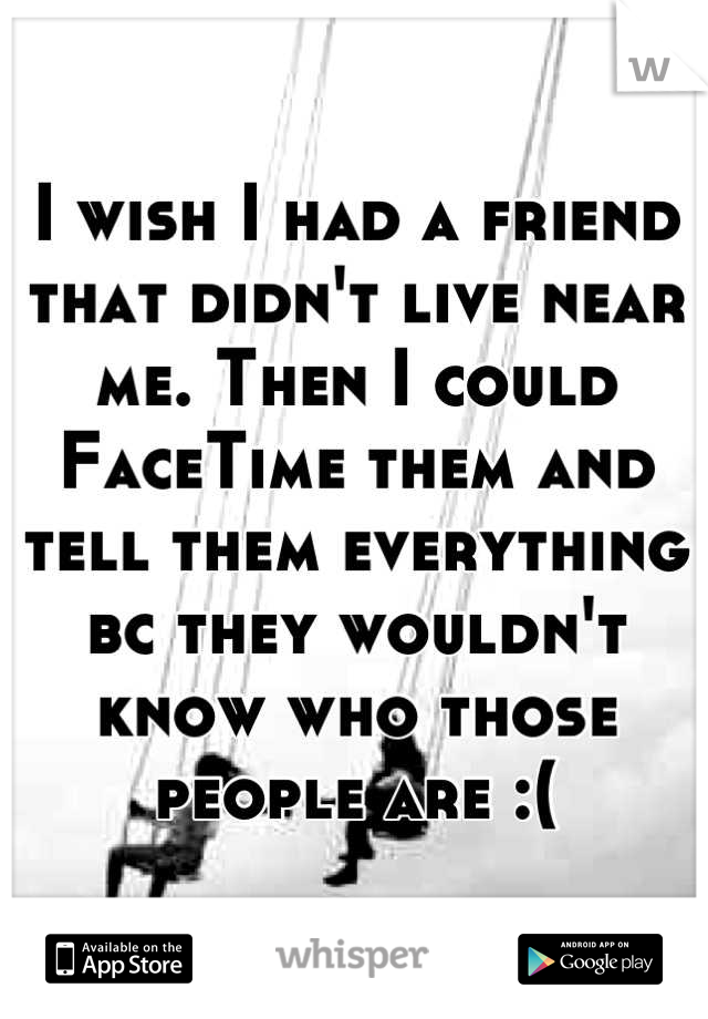 I wish I had a friend that didn't live near me. Then I could FaceTime them and tell them everything bc they wouldn't know who those people are :(