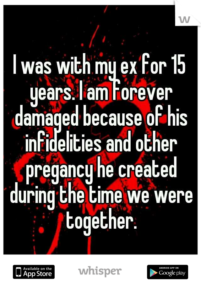I was with my ex for 15 years. I am forever damaged because of his infidelities and other pregancy he created during the time we were together.