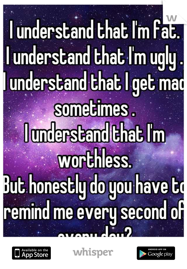 I understand that I'm fat. I understand that I'm ugly . I understand that I get mad sometimes . I understand that I'm worthless.  But honestly do you have to remind me every second of every day?