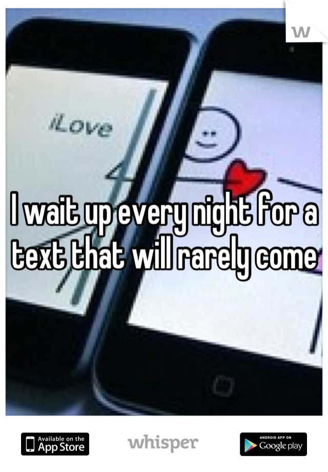I wait up every night for a text that will rarely come