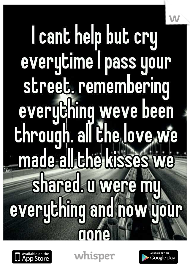 I cant help but cry everytime I pass your street. remembering everything weve been through. all the love we made all the kisses we shared. u were my everything and now your gone