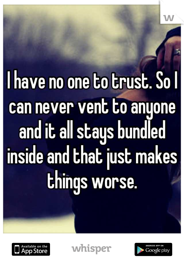 I have no one to trust. So I can never vent to anyone and it all stays bundled inside and that just makes things worse.