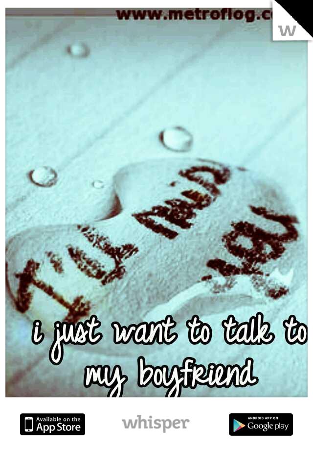 i just want to talk to my boyfriend