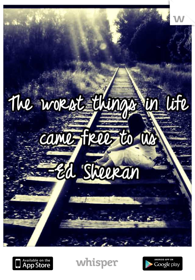 The worst things in life came free to us -Ed Sheeran