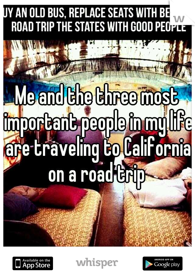 Me and the three most important people in my life are traveling to California on a road trip