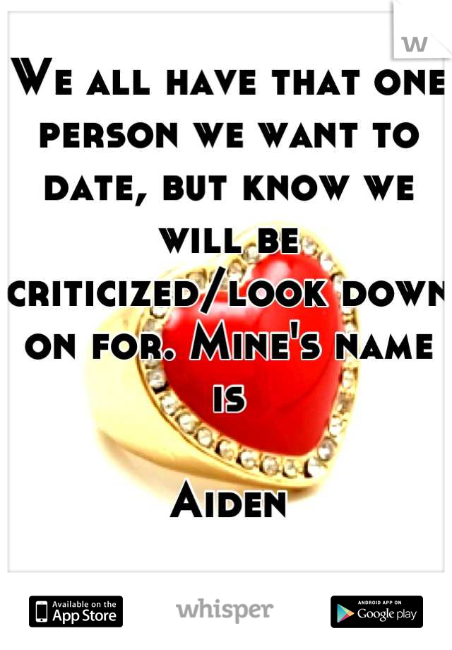 We all have that one person we want to date, but know we will be criticized/look down on for. Mine's name is  Aiden