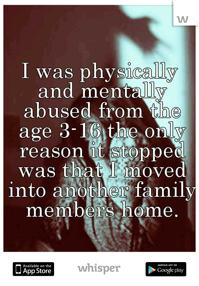 I was physically and mentally abused from the age 3-16 the only reason it stopped was that I moved into another family members home.