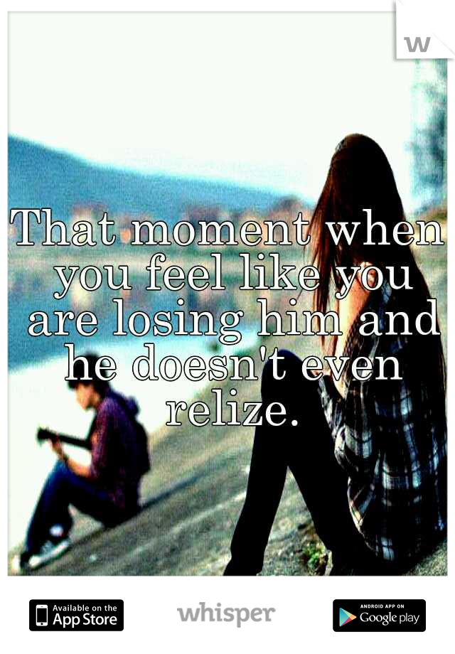 That moment when you feel like you are losing him and he doesn't even relize.